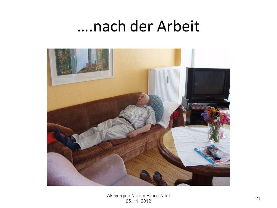 ….nach der Arbeit Aktivregion Nordfriesland Nord 05. 11. 2012 21
