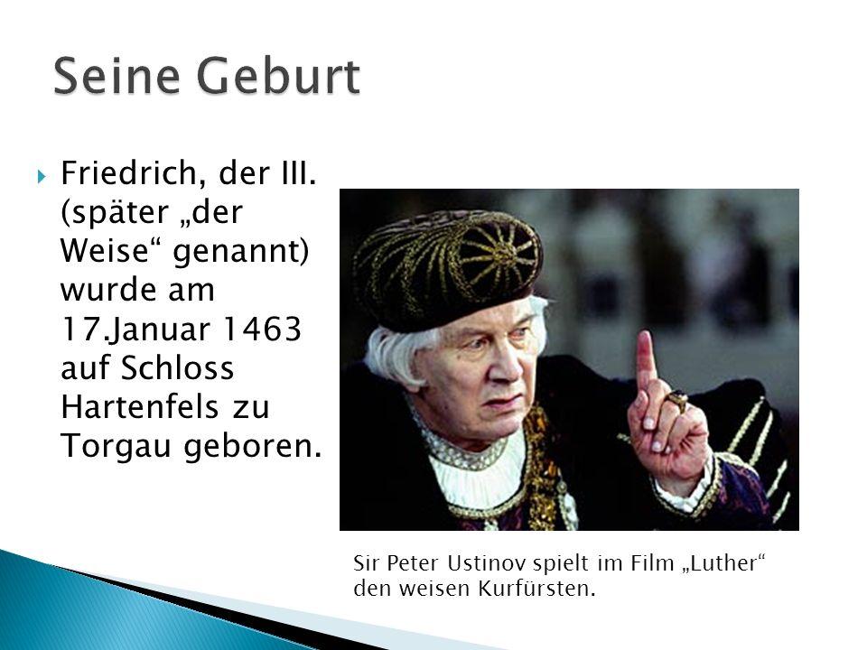 Friedrich, der III. (später der Weise genannt) wurde am 17.Januar 1463 auf Schloss Hartenfels zu Torgau geboren. Sir Peter Ustinov spielt im Film Luth