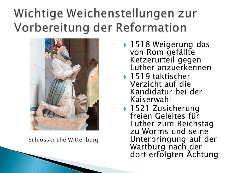 1518 Weigerung das von Rom gefällte Ketzerurteil gegen Luther anzuerkennen 1519 taktischer Verzicht auf die Kandidatur bei der Kaiserwahl 1521 Zusiche