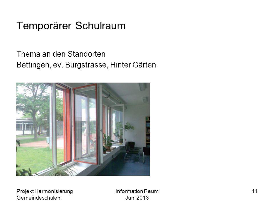 Projekt Harmonisierung Gemeindeschulen Information Raum Juni 2013 11 Temporärer Schulraum Thema an den Standorten Bettingen, ev. Burgstrasse, Hinter G