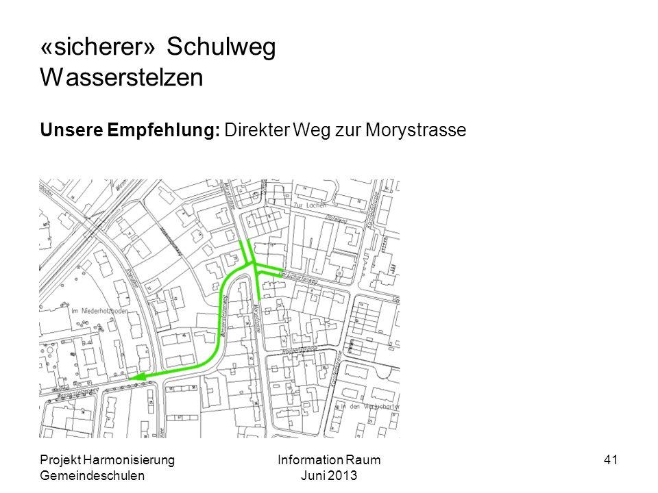 «sicherer» Schulweg Wasserstelzen Unsere Empfehlung: Direkter Weg zur Morystrasse Projekt Harmonisierung Gemeindeschulen Information Raum Juni 2013 41