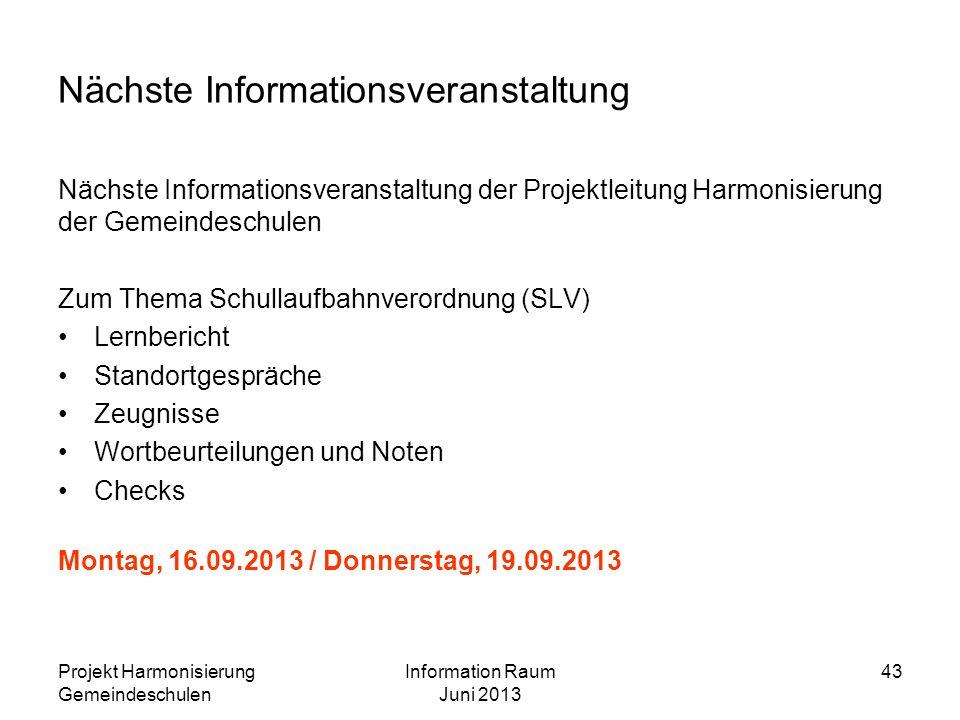 Projekt Harmonisierung Gemeindeschulen Information Raum Juni 2013 43 Nächste Informationsveranstaltung Nächste Informationsveranstaltung der Projektle