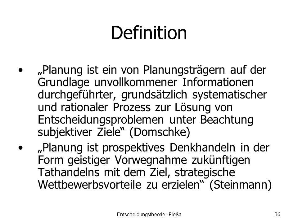 Definition Planung ist ein von Planungsträgern auf der Grundlage unvollkommener Informationen durchgeführter, grundsätzlich systematischer und rationaler Prozess zur Lösung von Entscheidungsproblemen unter Beachtung subjektiver Ziele (Domschke) Planung ist prospektives Denkhandeln in der Form geistiger Vorwegnahme zukünftigen Tathandelns mit dem Ziel, strategische Wettbewerbsvorteile zu erzielen (Steinmann) Entscheidungstheorie - Fleßa 36