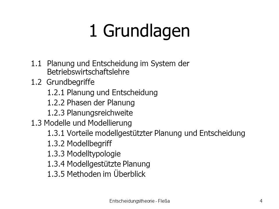1 Grundlagen 1.1 Planung und Entscheidung im System der Betriebswirtschaftslehre 1.2 Grundbegriffe 1.2.1 Planung und Entscheidung 1.2.2 Phasen der Planung 1.2.3 Planungsreichweite 1.3 Modelle und Modellierung 1.3.1 Vorteile modellgestützter Planung und Entscheidung 1.3.2 Modellbegriff 1.3.3 Modelltypologie 1.3.4 Modellgestützte Planung 1.3.5 Methoden im Überblick Entscheidungstheorie - Fleßa 4