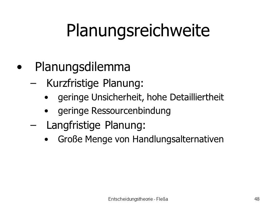 Planungsreichweite Planungsdilemma –Kurzfristige Planung: geringe Unsicherheit, hohe Detailliertheit geringe Ressourcenbindung –Langfristige Planung: Große Menge von Handlungsalternativen Entscheidungstheorie - Fleßa 48