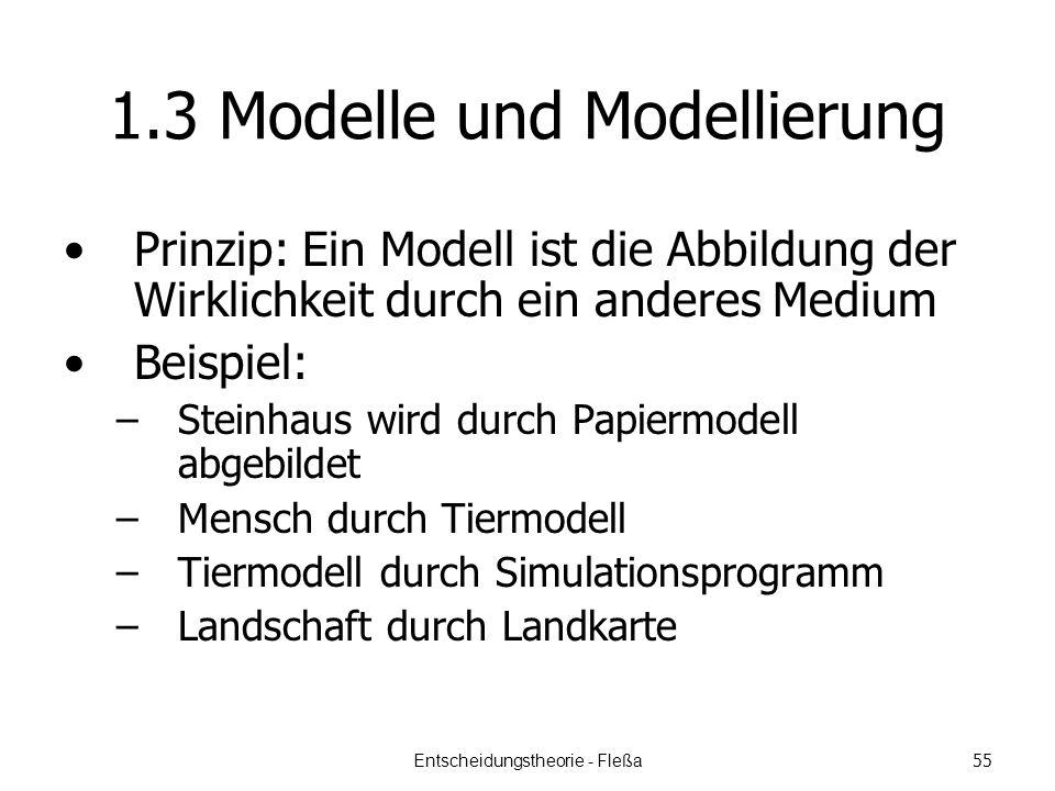 1.3 Modelle und Modellierung Prinzip: Ein Modell ist die Abbildung der Wirklichkeit durch ein anderes Medium Beispiel: –Steinhaus wird durch Papiermodell abgebildet –Mensch durch Tiermodell –Tiermodell durch Simulationsprogramm –Landschaft durch Landkarte Entscheidungstheorie - Fleßa 55