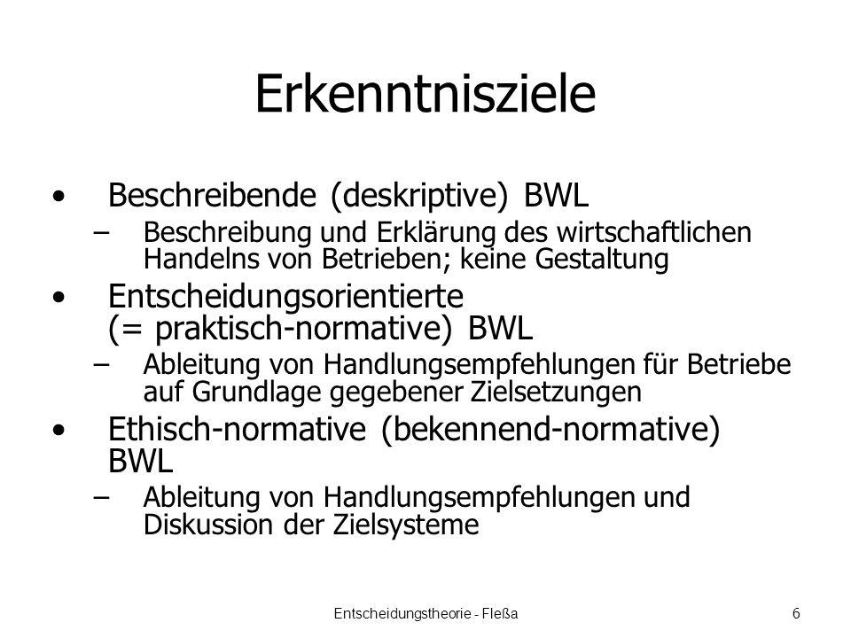 Erkenntnisziele Beschreibende (deskriptive) BWL –Beschreibung und Erklärung des wirtschaftlichen Handelns von Betrieben; keine Gestaltung Entscheidungsorientierte (= praktisch-normative) BWL –Ableitung von Handlungsempfehlungen für Betriebe auf Grundlage gegebener Zielsetzungen Ethisch-normative (bekennend-normative) BWL –Ableitung von Handlungsempfehlungen und Diskussion der Zielsysteme Entscheidungstheorie - Fleßa 6
