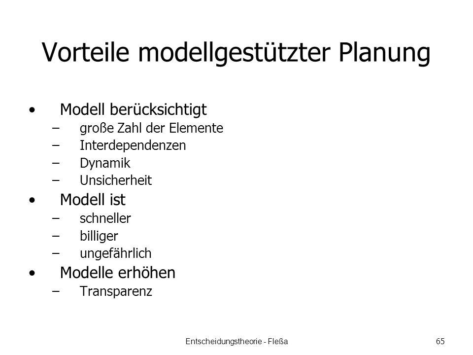 Vorteile modellgestützter Planung Modell berücksichtigt –große Zahl der Elemente –Interdependenzen –Dynamik –Unsicherheit Modell ist –schneller –billiger –ungefährlich Modelle erhöhen –Transparenz Entscheidungstheorie - Fleßa 65