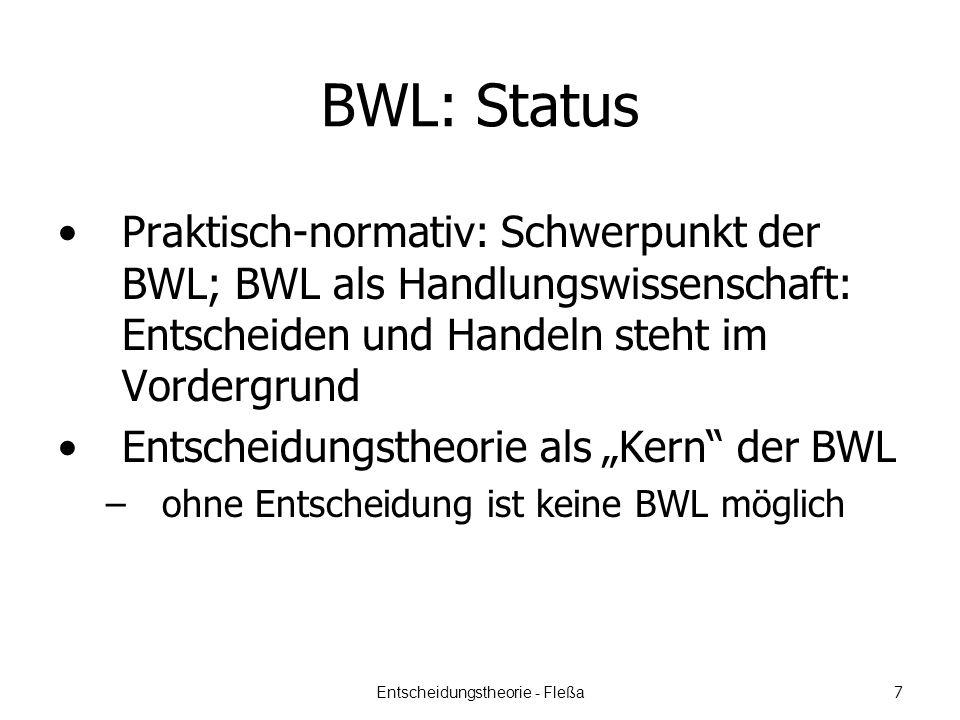BWL: Status Praktisch-normativ: Schwerpunkt der BWL; BWL als Handlungswissenschaft: Entscheiden und Handeln steht im Vordergrund Entscheidungstheorie als Kern der BWL –ohne Entscheidung ist keine BWL möglich Entscheidungstheorie - Fleßa 7