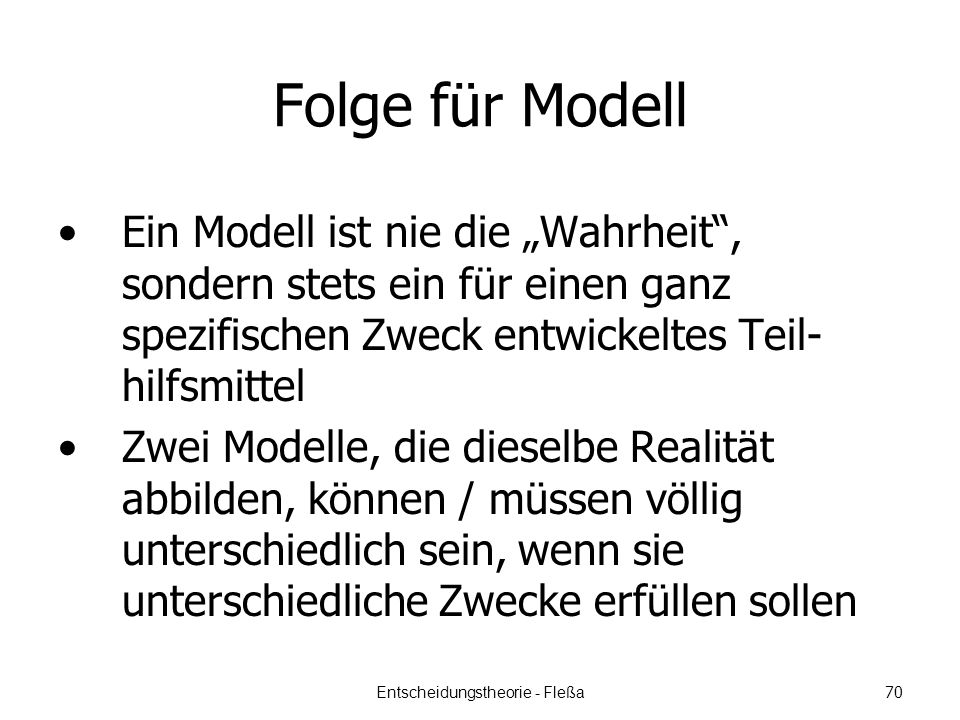 Folge für Modell Ein Modell ist nie die Wahrheit, sondern stets ein für einen ganz spezifischen Zweck entwickeltes Teil- hilfsmittel Zwei Modelle, die dieselbe Realität abbilden, können / müssen völlig unterschiedlich sein, wenn sie unterschiedliche Zwecke erfüllen sollen Entscheidungstheorie - Fleßa 70