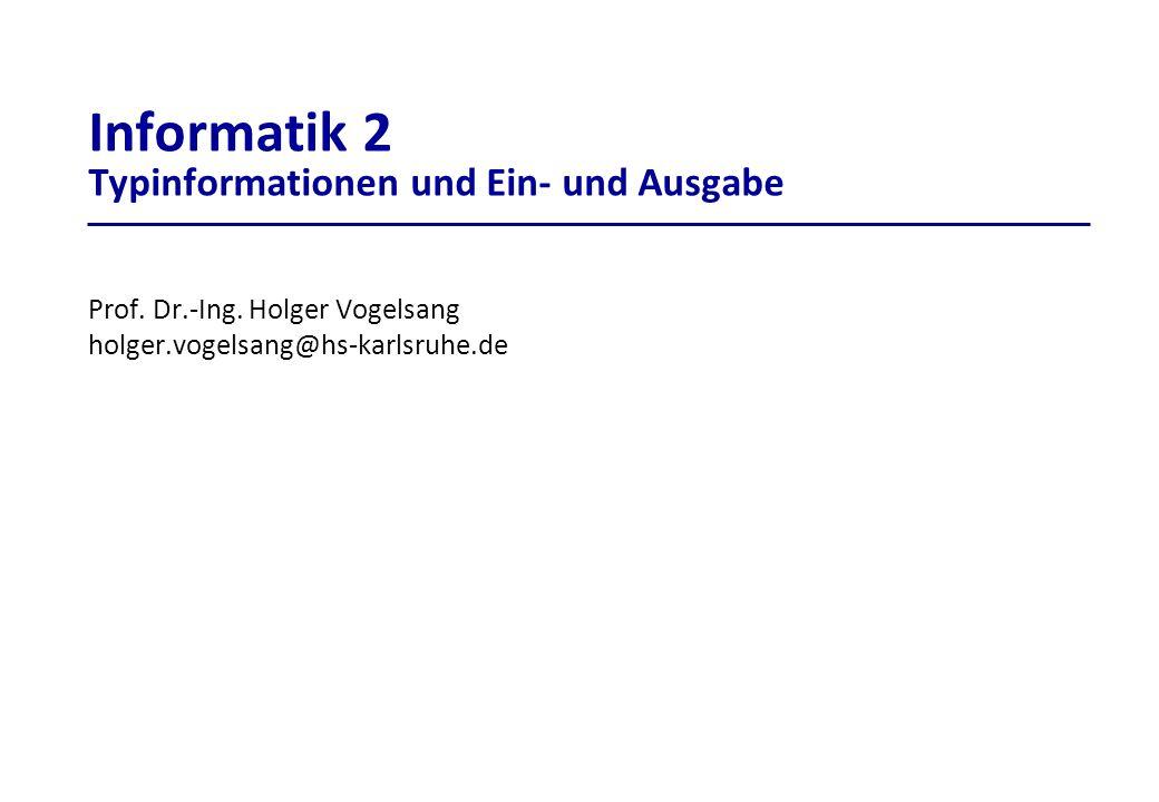 Informatik 2 Typinformationen und Ein- und Ausgabe Prof. Dr.-Ing. Holger Vogelsang holger.vogelsang@hs-karlsruhe.de