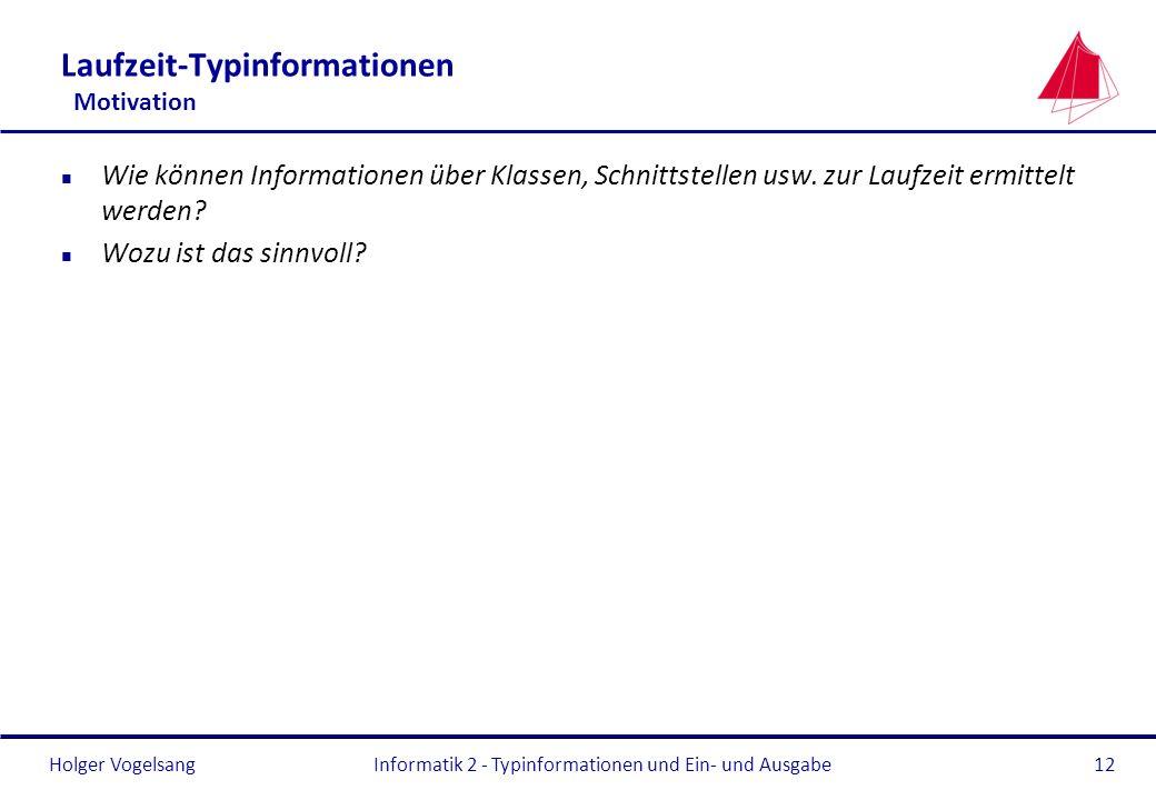 Holger VogelsangInformatik 2 - Typinformationen und Ein- und Ausgabe12 Laufzeit-Typinformationen Motivation n Wie können Informationen über Klassen, S