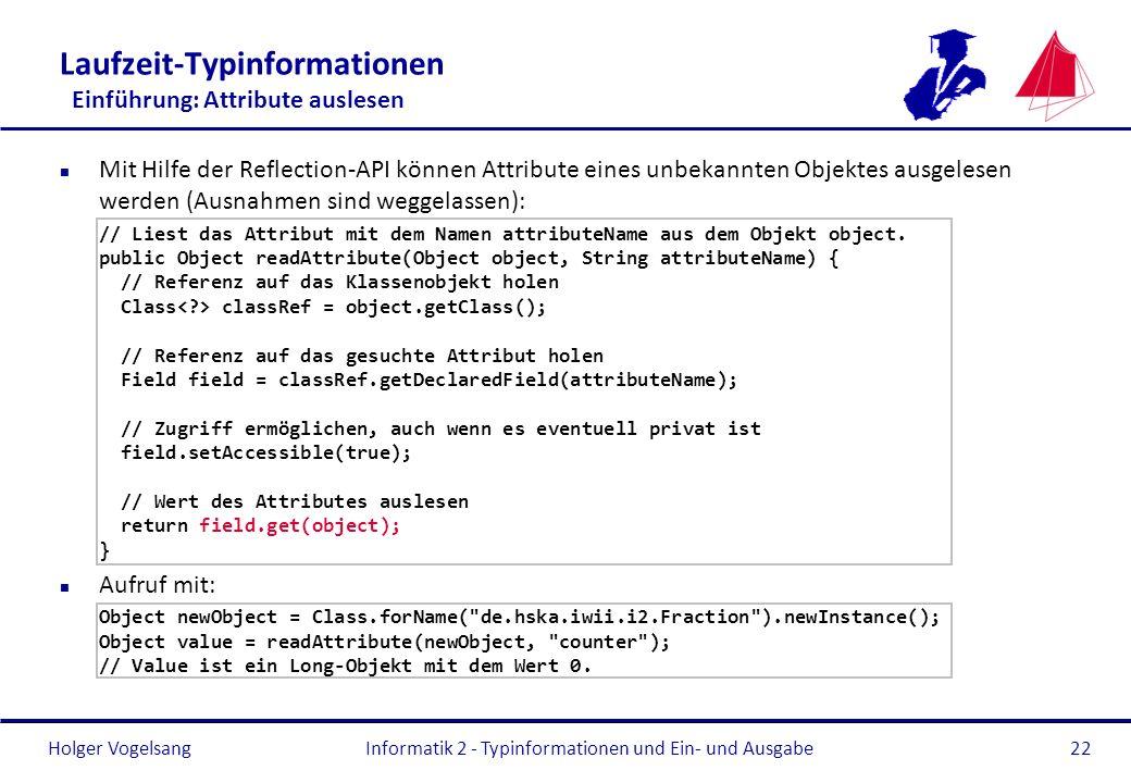 Holger Vogelsang Laufzeit-Typinformationen Einführung: Attribute auslesen n Mit Hilfe der Reflection-API können Attribute eines unbekannten Objektes a