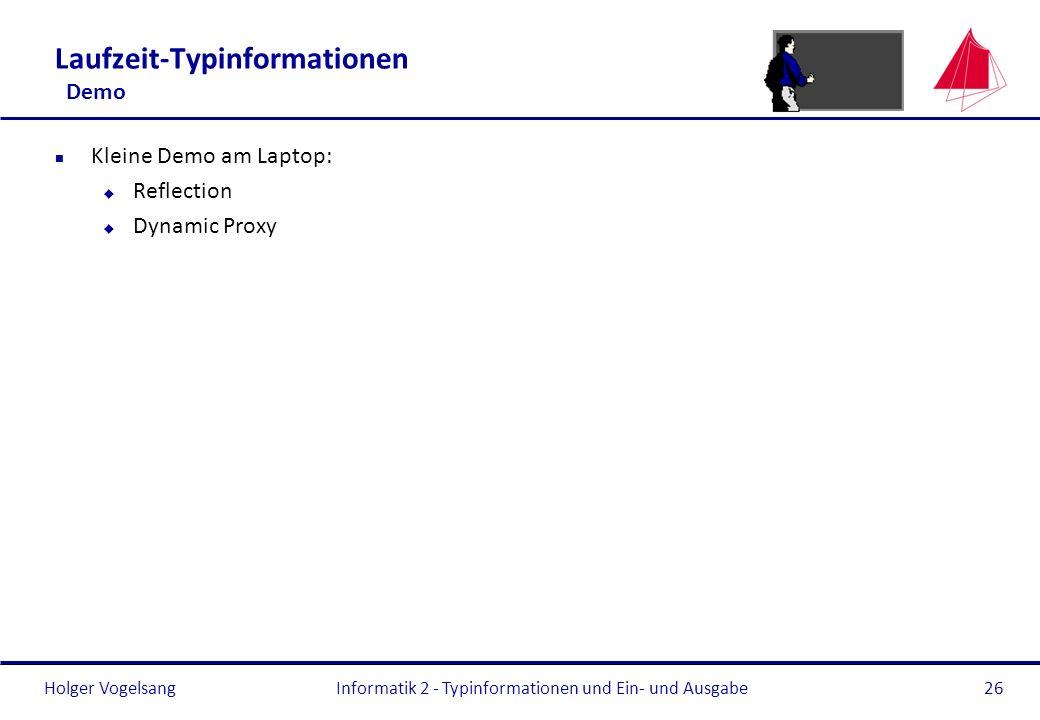 Holger Vogelsang Laufzeit-Typinformationen Demo n Kleine Demo am Laptop: u Reflection u Dynamic Proxy Informatik 2 - Typinformationen und Ein- und Aus