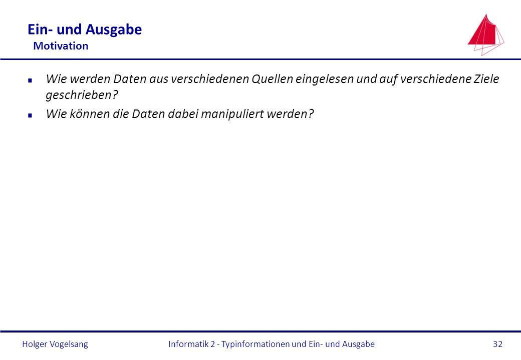 Holger VogelsangInformatik 2 - Typinformationen und Ein- und Ausgabe32 Ein- und Ausgabe Motivation n Wie werden Daten aus verschiedenen Quellen eingel