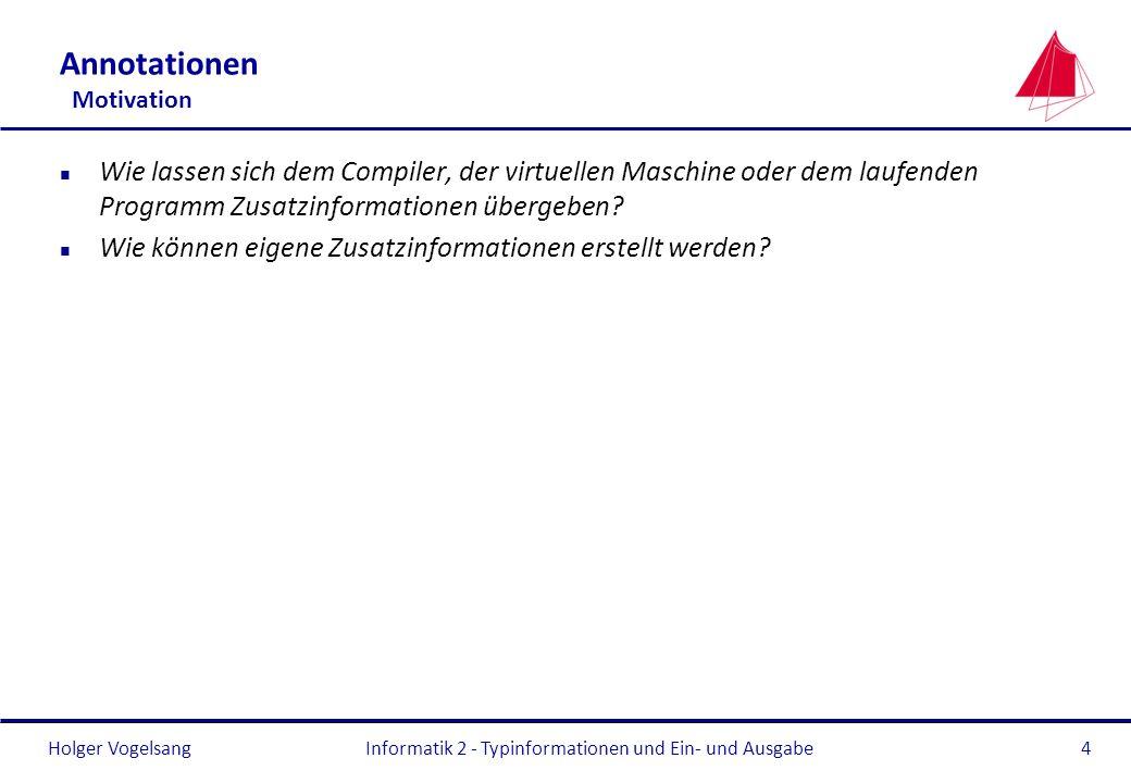 Holger VogelsangInformatik 2 - Typinformationen und Ein- und Ausgabe4 Annotationen Motivation n Wie lassen sich dem Compiler, der virtuellen Maschine