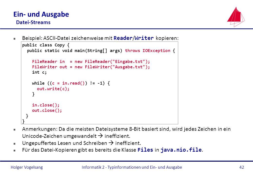 Holger Vogelsang Ein- und Ausgabe Datei-Streams Beispiel: ASCII-Datei zeichenweise mit Reader / Writer kopieren: public class Copy { public static voi
