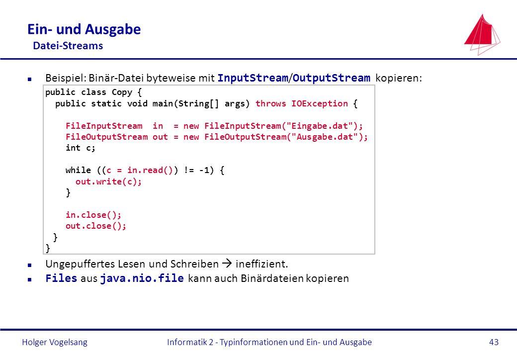 Holger Vogelsang Ein- und Ausgabe Datei-Streams Beispiel: Binär-Datei byteweise mit InputStream / OutputStream kopieren: public class Copy { public st