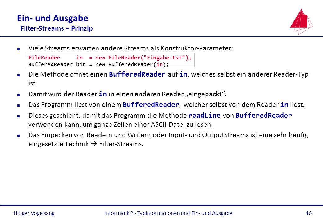Holger Vogelsang Ein- und Ausgabe Filter-Streams – Prinzip n Viele Streams erwarten andere Streams als Konstruktor-Parameter: FileReader in = new File