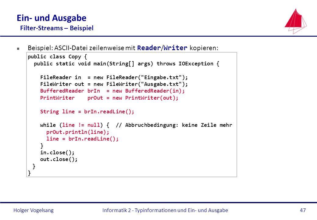 Holger Vogelsang Ein- und Ausgabe Filter-Streams – Beispiel Beispiel: ASCII-Datei zeilenweise mit Reader / Writer kopieren: public class Copy { public