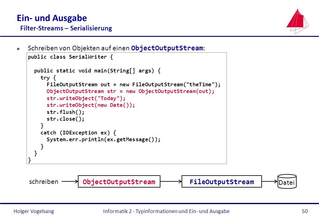 Holger Vogelsang Ein- und Ausgabe Filter-Streams – Serialisierung Schreiben von Objekten auf einen ObjectOutputStream : public class SerialWriter { pu
