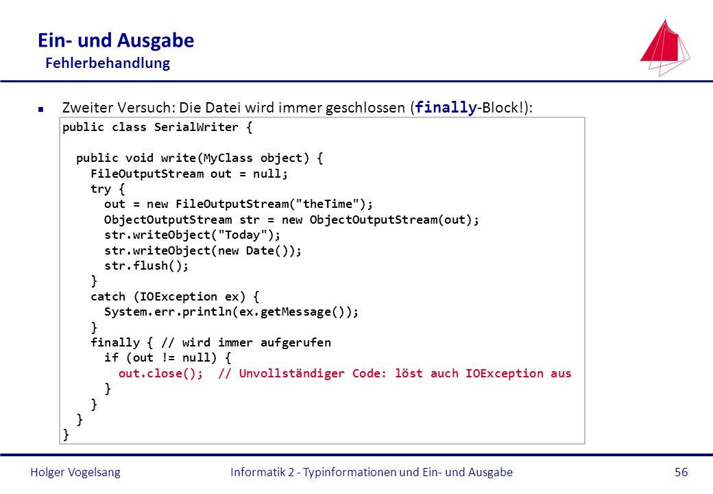 Holger Vogelsang Ein- und Ausgabe Fehlerbehandlung Zweiter Versuch: Die Datei wird immer geschlossen ( finally -Block!): public class SerialWriter { p