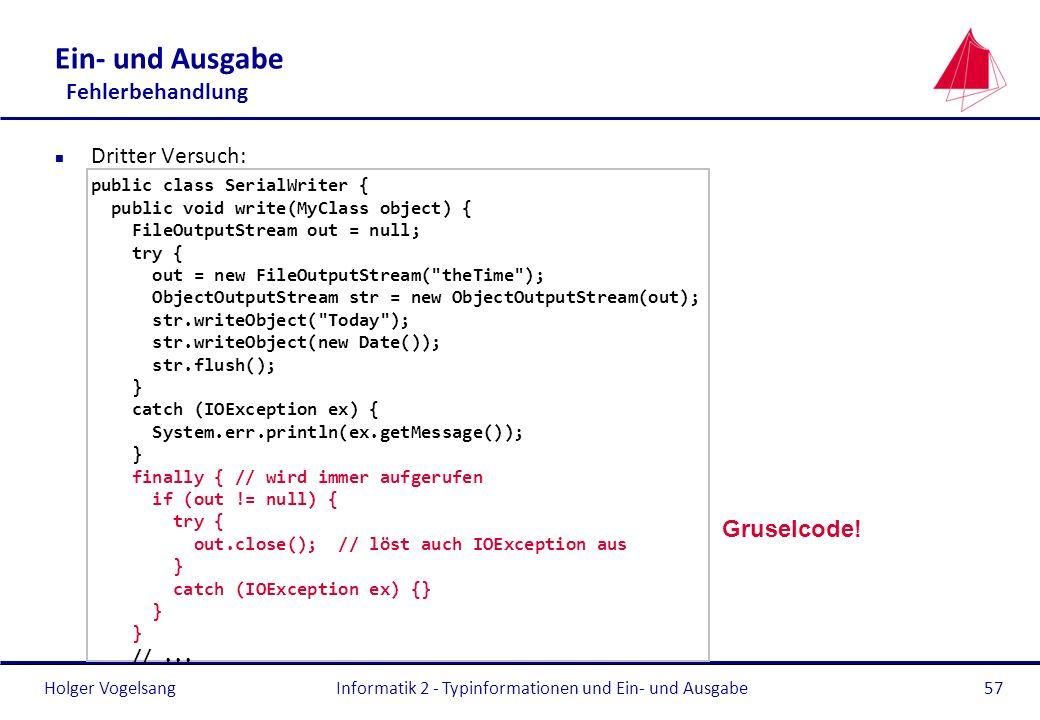 Holger Vogelsang Ein- und Ausgabe Fehlerbehandlung n Dritter Versuch: public class SerialWriter { public void write(MyClass object) { FileOutputStream