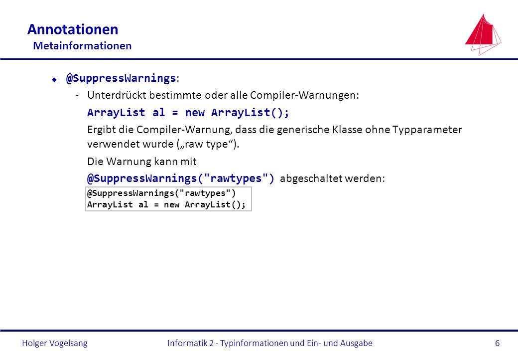 Holger Vogelsang Annotationen Metainformationen @SuppressWarnings : -Unterdrückt bestimmte oder alle Compiler-Warnungen: ArrayList al = new ArrayList(