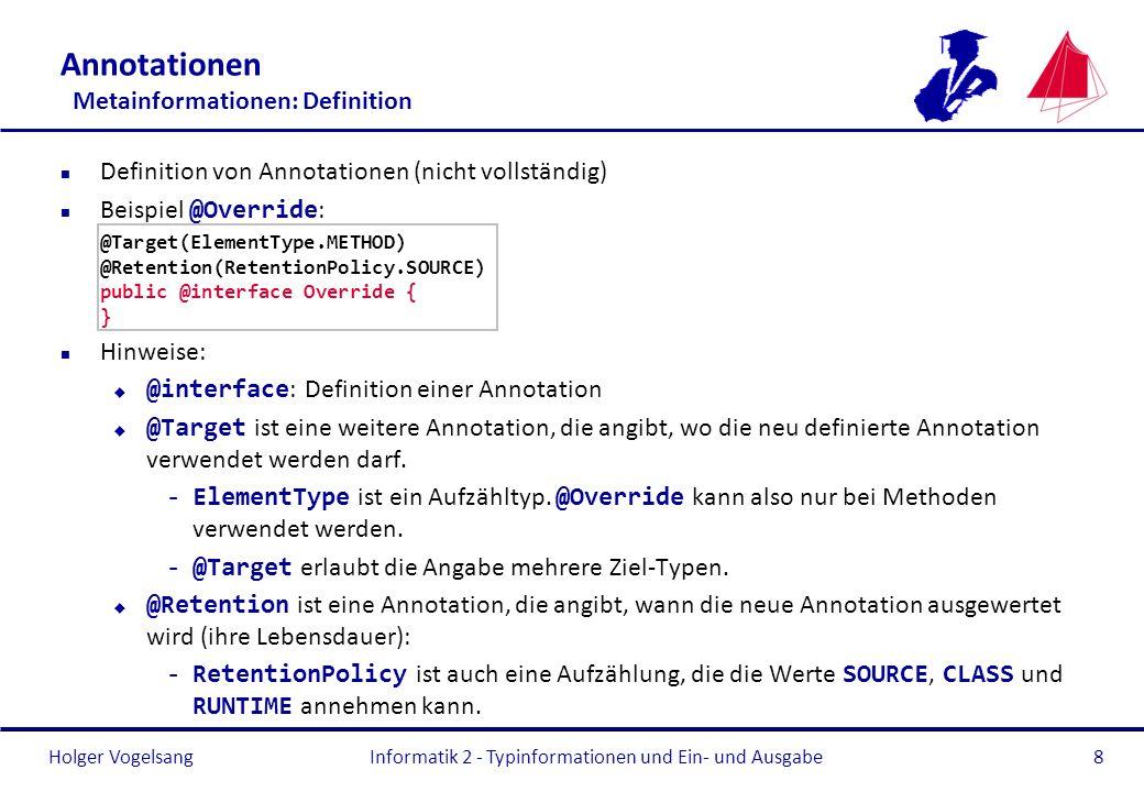 Holger Vogelsang Annotationen Metainformationen: Definition n Definition von Annotationen (nicht vollständig) Beispiel @Override : @Target(ElementType