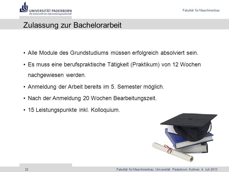 Fakultät für Maschinenbau Fakultät für Maschinenbau, Universität Paderborn, Kullmer, 4. Juli 201322 Zulassung zur Bachelorarbeit Alle Module des Grund