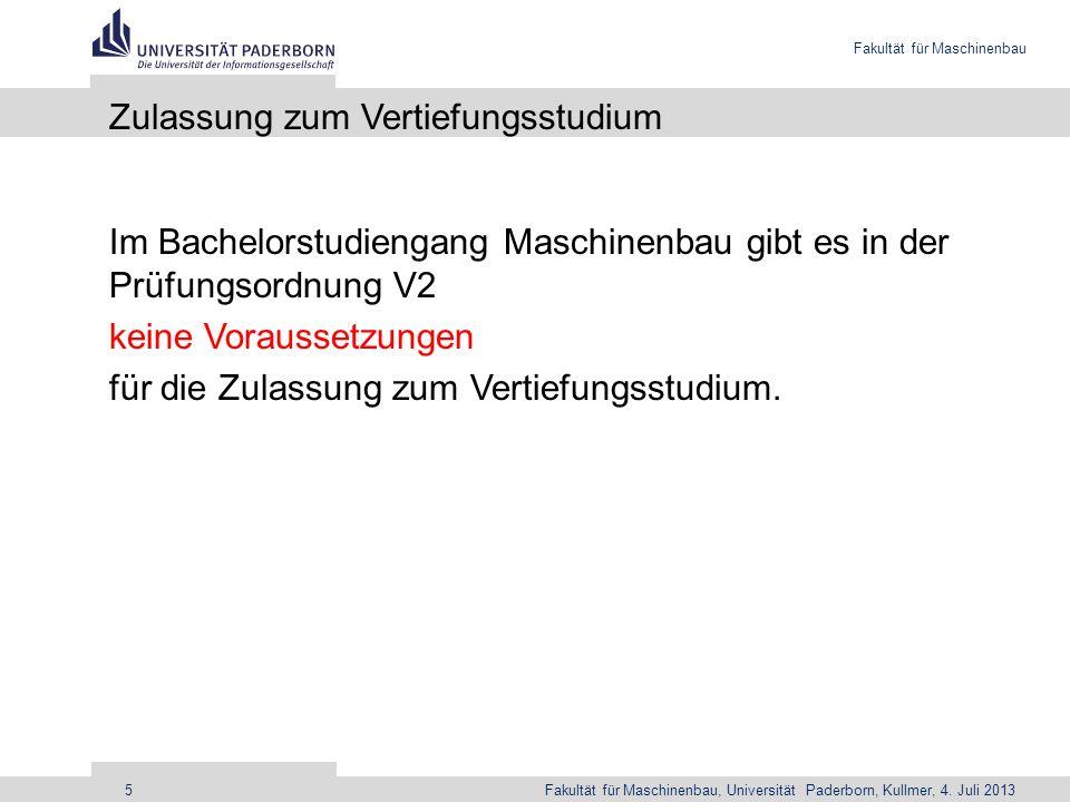 Fakultät für Maschinenbau Fakultät für Maschinenbau, Universität Paderborn, Kullmer, 4. Juli 20135 Zulassung zum Vertiefungsstudium Im Bachelorstudien