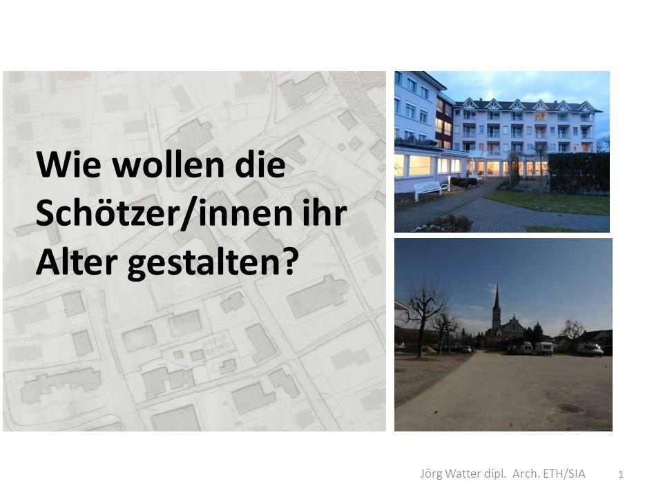 Wie wollen die Schötzer/innen ihr Alter gestalten Jörg Watter dipl. Arch. ETH/SIA 1