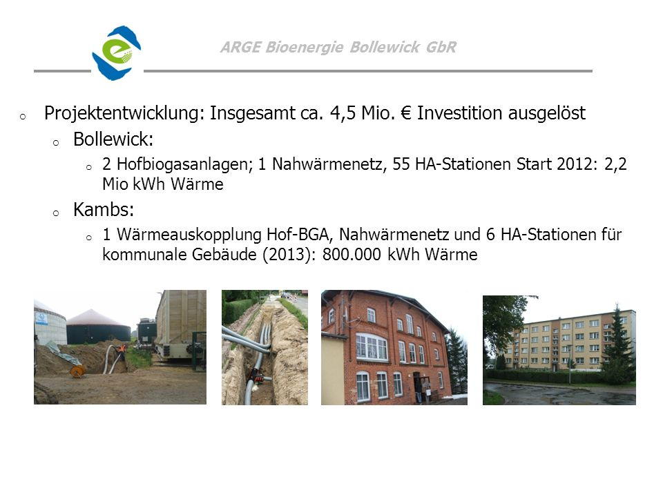 ARGE Bioenergie Bollewick GbR o o Projektentwicklung: Insgesamt ca. 4,5 Mio. Investition ausgelöst o o Bollewick: o o 2 Hofbiogasanlagen; 1 Nahwärmene