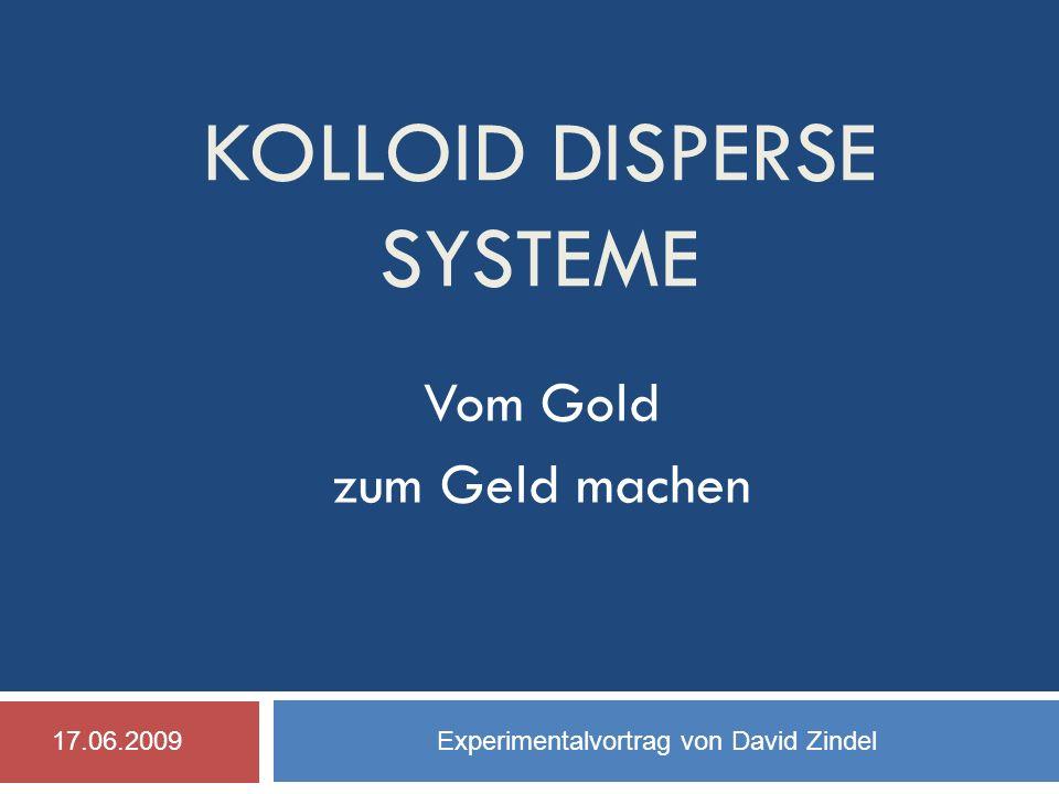 KOLLOID DISPERSE SYSTEME Vom Gold zum Geld machen 17.06.2009 Experimentalvortrag von David Zindel