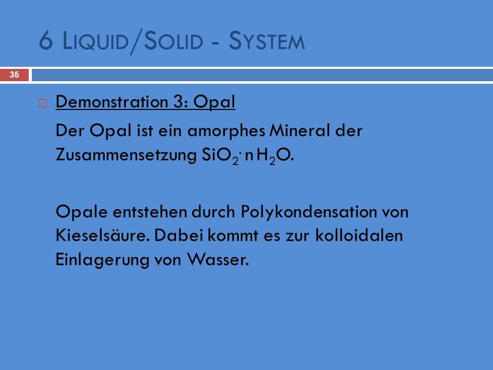 6 L IQUID /S OLID - S YSTEM 35 Demonstration 3: Opal Der Opal ist ein amorphes Mineral der Zusammensetzung SiO 2. n H 2 O. Opale entstehen durch Polyk