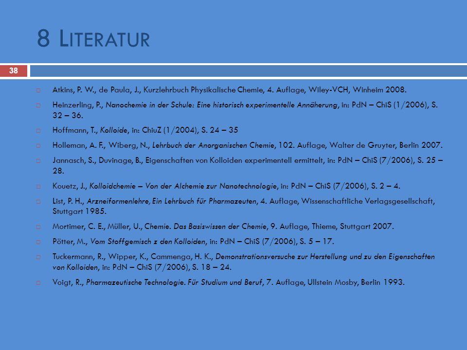8 L ITERATUR 38 Atkins, P. W., de Paula, J., Kurzlehrbuch Physikalische Chemie, 4. Auflage, Wiley-VCH, Winheim 2008. Heinzerling, P., Nanochemie in de