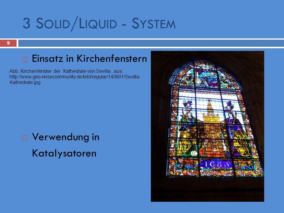 3 S OLID /L IQUID - S YSTEM 9 Einsatz in Kirchenfenstern Verwendung in Katalysatoren Abb. Kirchenfenster der Kathedrale von Sevilla, aus: http://www.g