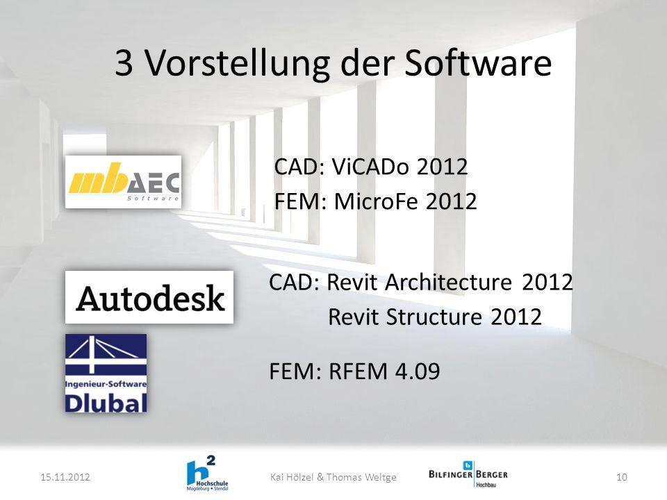 3 Vorstellung der Software 15.11.2012Kai Hölzel & Thomas Weltge10 CAD: ViCADo 2012 FEM: MicroFe 2012 CAD: Revit Architecture 2012 Revit Structure 2012 FEM: RFEM 4.09