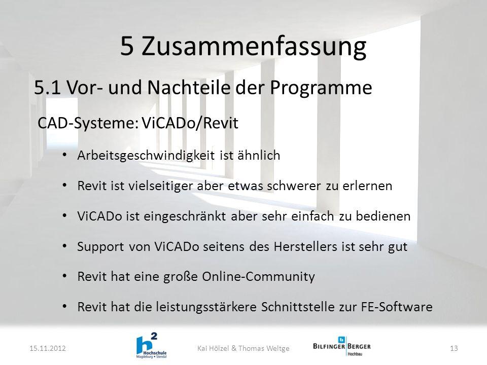 CAD-Systeme: ViCADo/Revit Arbeitsgeschwindigkeit ist ähnlich Revit ist vielseitiger aber etwas schwerer zu erlernen ViCADo ist eingeschränkt aber sehr einfach zu bedienen Support von ViCADo seitens des Herstellers ist sehr gut Revit hat eine große Online-Community Revit hat die leistungsstärkere Schnittstelle zur FE-Software 5 Zusammenfassung 15.11.2012Kai Hölzel & Thomas Weltge13 5.1 Vor- und Nachteile der Programme