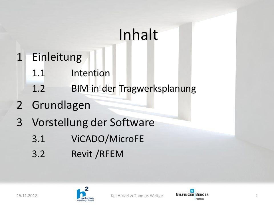Inhalt 1Einleitung 1.1Intention 1.2BIM in der Tragwerksplanung 2Grundlagen 3Vorstellung der Software 3.1ViCADO/MicroFE 3.2Revit /RFEM 15.11.2012Kai Hölzel & Thomas Weltge2