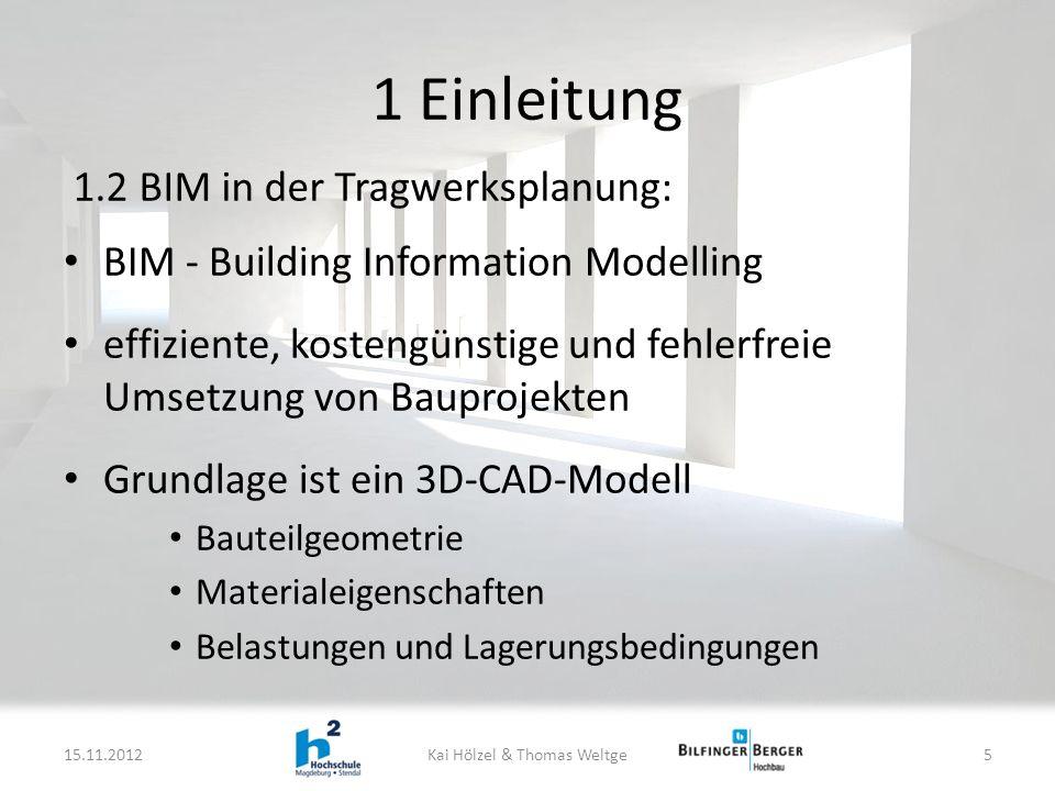 1 Einleitung BIM - Building Information Modelling effiziente, kostengünstige und fehlerfreie Umsetzung von Bauprojekten Grundlage ist ein 3D-CAD-Modell Bauteilgeometrie Materialeigenschaften Belastungen und Lagerungsbedingungen 15.11.2012Kai Hölzel & Thomas Weltge5 1.2 BIM in der Tragwerksplanung: