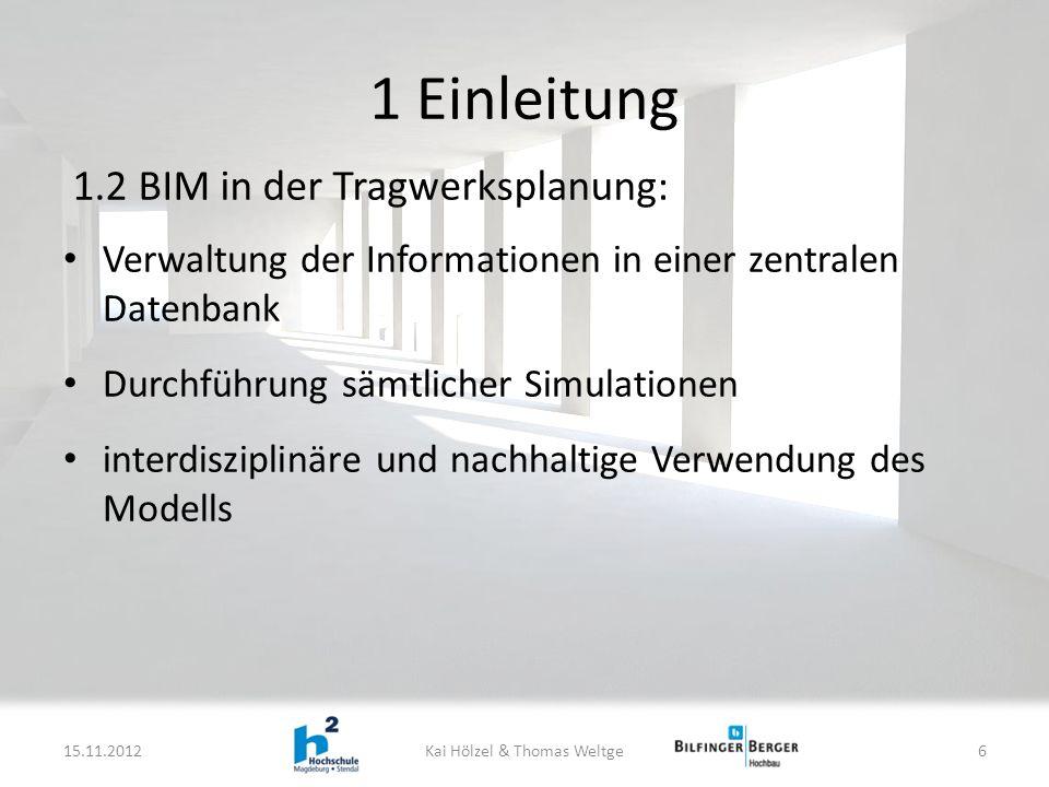 1 Einleitung Verwaltung der Informationen in einer zentralen Datenbank Durchführung sämtlicher Simulationen interdisziplinäre und nachhaltige Verwendung des Modells 15.11.2012Kai Hölzel & Thomas Weltge6 1.2 BIM in der Tragwerksplanung:
