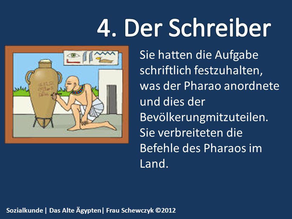 Sozialkunde | Das Alte Ägypten| Frau Schewczyk ©2012 Sie hatten die Aufgabe schriftlich festzuhalten, was der Pharao anordnete und dies der Bevölkerun