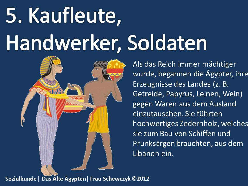 Sozialkunde | Das Alte Ägypten| Frau Schewczyk ©2012 Als das Reich immer mächtiger wurde, begannen die Ägypter, ihre Erzeugnisse des Landes (z. B. Get