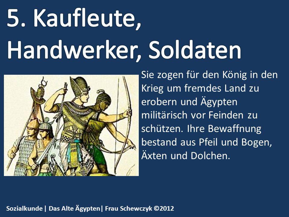 Sozialkunde | Das Alte Ägypten| Frau Schewczyk ©2012 Sie zogen für den König in den Krieg um fremdes Land zu erobern und Ägypten militärisch vor Feind