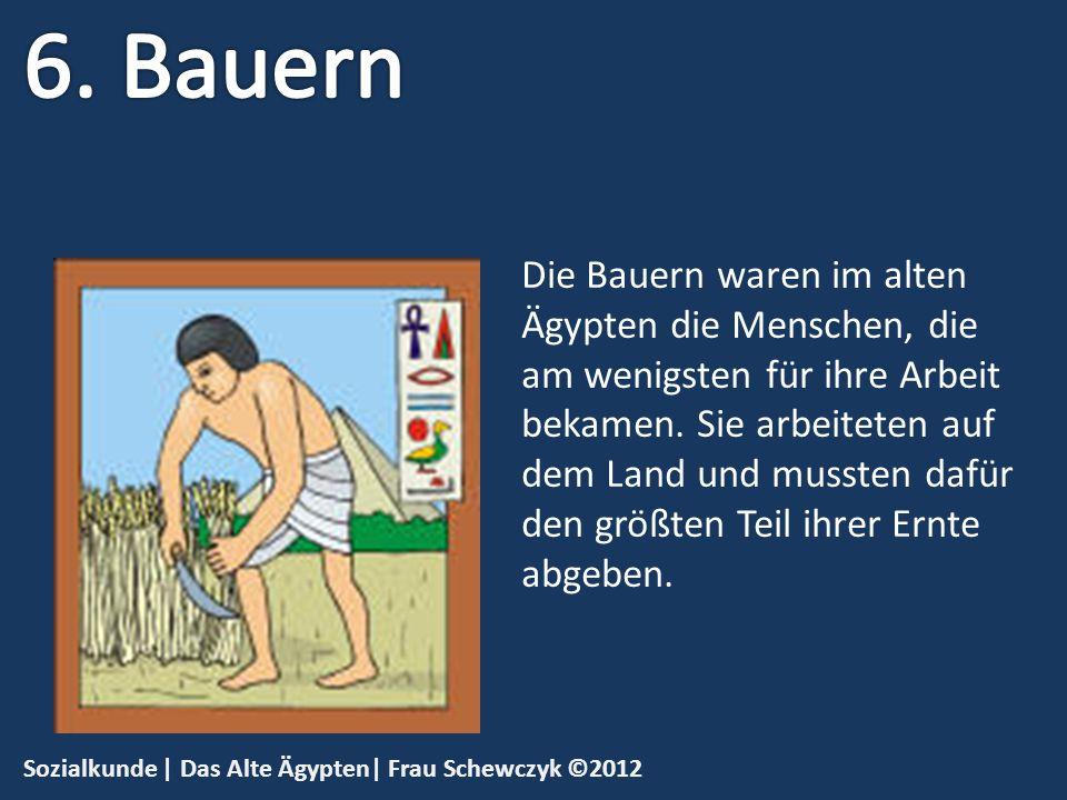 Sozialkunde | Das Alte Ägypten| Frau Schewczyk ©2012 Die Bauern waren im alten Ägypten die Menschen, die am wenigsten für ihre Arbeit bekamen. Sie arb