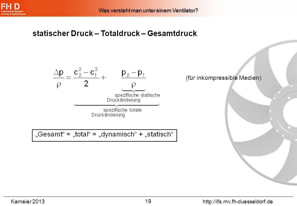 Kameier 2013 http://ifs.mv.fh-duesseldorf.de 18 Wann nennt man eine Strömungsmaschine Ventilator? Druckerhöhung < 30000 Pa Was versteht man unter eine