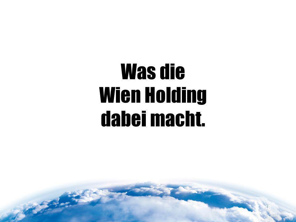 Was die Wien Holding dabei macht. 18