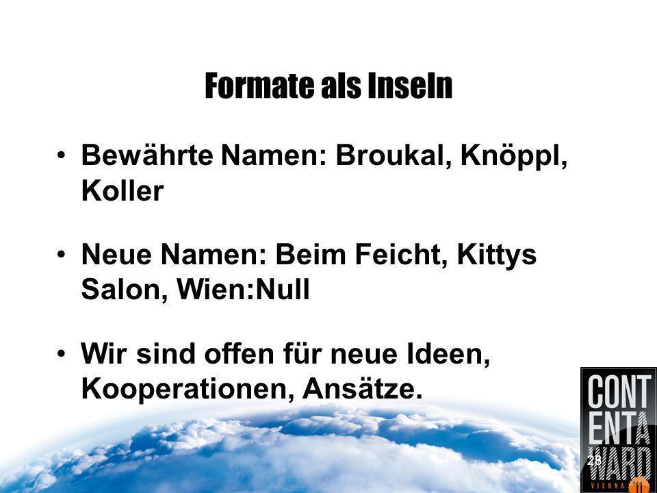 Formate als Inseln Bewährte Namen: Broukal, Knöppl, Koller Neue Namen: Beim Feicht, Kittys Salon, Wien:Null Wir sind offen für neue Ideen, Kooperationen, Ansätze.