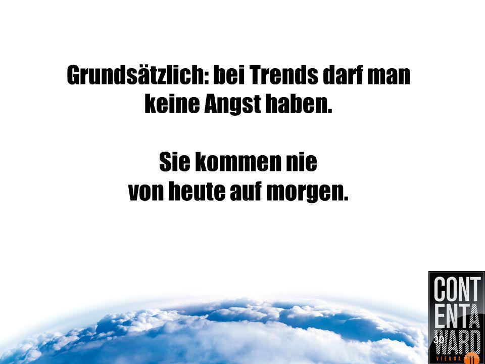 Grundsätzlich: bei Trends darf man keine Angst haben. Sie kommen nie von heute auf morgen. 30